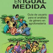 En igual medida: una guía de usuario al análisis de género en la agrosilvicultura